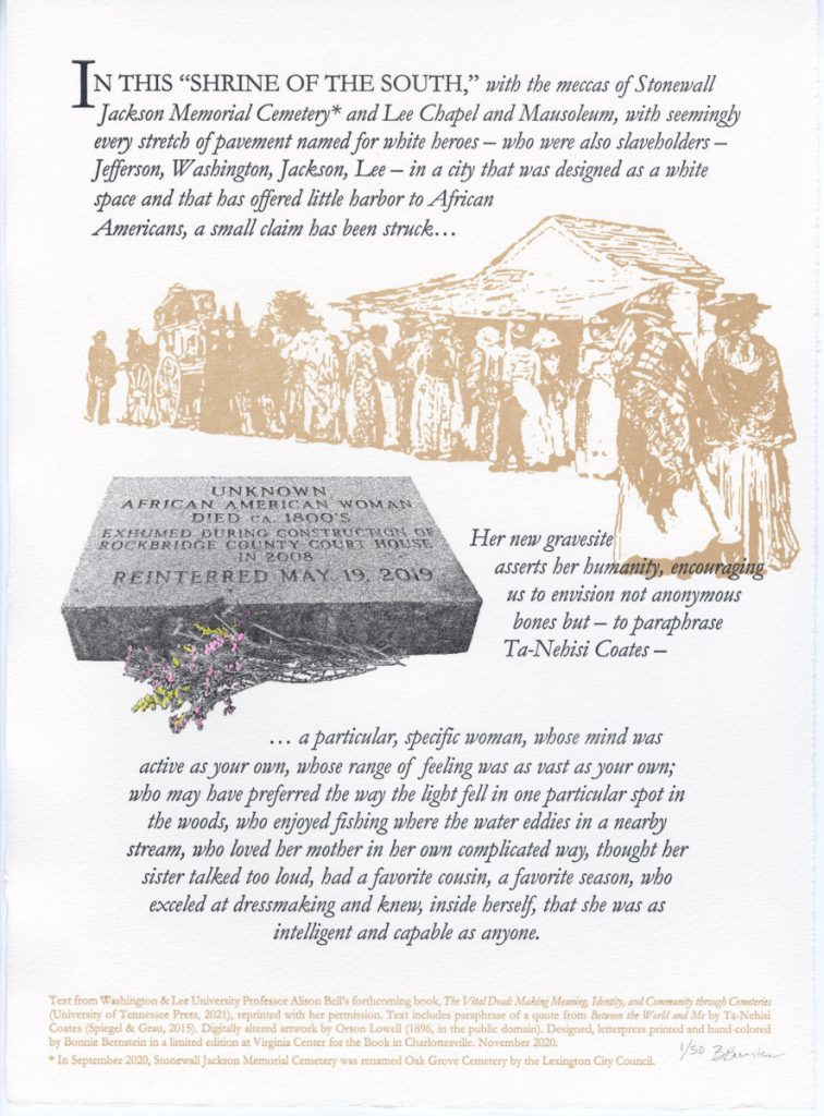 """IN THIS """"SHRINE OF THE SOUTH,"""" with the meccas of Stonewall Jackson Memorial Cemetery* and Lee Chapel and Mausoleum, with seemingly every stretch of pavement named for white heroes – who were also slaveholders – Jefferson, Washington, Jackson, Lee – in a city that was designed as a white space and that has offered little harbor to African Americans, a small claim has been struck… UNKNOWN AFRICAN AMERICAN WOMAN DIED CA 1800'S EXHUMED DURING CONSTRUCTION OF ROCKBRIDGE COUNTY COURT HOUSE IN 2008 REINTERRED MAY 19, 2019 Her new gravesite asserts her humanity, encouraging us to envision not anonymous bones but – to paraphrase Ta-Nehisi Coates – … a particular, specific woman, whose mind was active as your own, whose range of feeling was as vast as your own; who may have preferred the way the light fell in one particular spot in the woods, who enjoyed fishing where the water eddies in a nearby stream, who loved her mother in her own complicated way, thought her sister talked too loud, had a favorite cousin, a favorite season, who exceled at dressmaking and knew, inside herself, that she was as intelligent and capable as anyone. [colophon] Text from Washington & Lee University Professor Alison Bell's forthcoming book, The Vital Dead: Making Meaning, Identity, and Community through Cemeteries (University of Tennessee Press, 2021), reprinted with her permission. Text includes paraphrase of a quote from Between the World and Me by Ta-Nehisi Coates (Spiegel & Grau, 2015). Digitally altered artwork by Orson Lowell (1896, in the public domain). Designed, letterpress printed and hand-colored by Bonnie Bernstein in a limited edition at Virginia Center for the Book in Charlottesville. November 2020. * In September 2020, Stonewall Jackson Memorial Cemetery was renamed Oak Grove Cemetery by the Lexington City Council."""