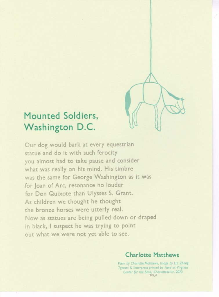 Mounted Soldiers, Washington D.C. Our dog would bark at every equestrian statue and do it with such ferocity you almost had to take pause and consider what was really on his mind. His timbre was the same for George Washington as it was for Joan of Arc, resonance no louder for Don Quixote than Ulysses S. Grant. As children we thought he thought the bronze horses were utterly real. Now as statues are being pulled down or draped in black, I suspect he was trying to point out what we were not yet able to see. --Charlotte Hilary Matthews