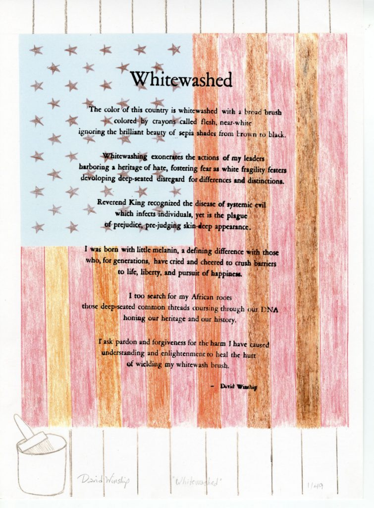 Whitewashed – Image, poem, and printing by David Winship Whitewashed The color of this country is whitewashed with a broad brush colored by crayons called flesh, near-white ignoring the brilliant beauty of sepia shades from brown to black. Whitewashing exonerates the actions of my leaders harboring a heritage: of hate, fostering fear as white fragility festers developing deep-seated disregard for differences and distinctions. Reverend King recognized the disease of systemic evil which infects individuals, yet is the plague of prejudice, pre-judging skin-deep appearance. I was born with little melanin, a defining difference with those who, for generations, have cried and cheered to crush barriers to life, liberty, and pursuit of happiness. I too search for my African roots those deep-seated common threads coursing through our DNA honing our heritage and our history. I ask pardon and forgiveness for the harm I have caused understanding and enlightenment to heal the hurt of wielding my whitewash brush. – David Winship