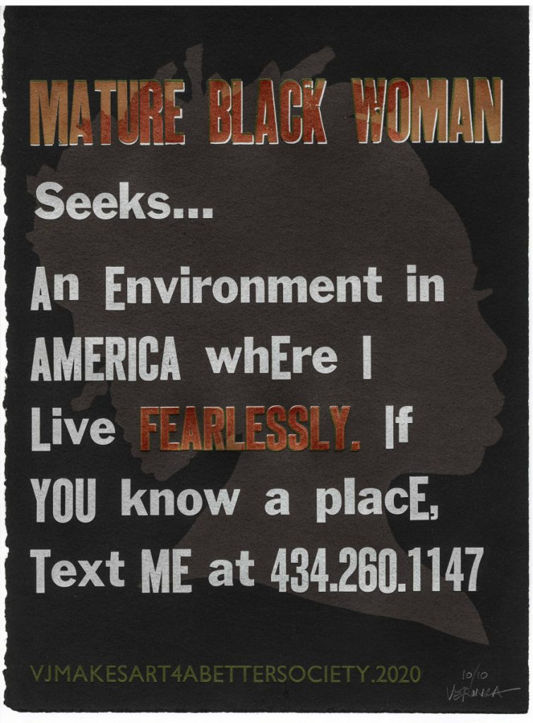 MATURE BLACK WOMAN Seeks… An environment in America where I live FEARLESSLY. If you know a place, text me at 434.260.1147. Mature Black Woman Seeks… by Veronica Jackson – 1 of 3 Design Concept: Display a series of advertising broadsides pasted on walls around Virginia. The ads offer critical commentary that telegraph messages speaking to what a mature black woman seeks in order to combat invisibility, illegibility, vulnerability, fears, and devaluation wrought as a result of her existence in America. The purpose of these ads is to educate the public w/ love and a bit of humor about one black woman's struggle to simply live in a racially biased and prejudiced society. Veronica Jackson: VOICE OVERS project @ Virginia Center for the Book; Charlottesville, VA