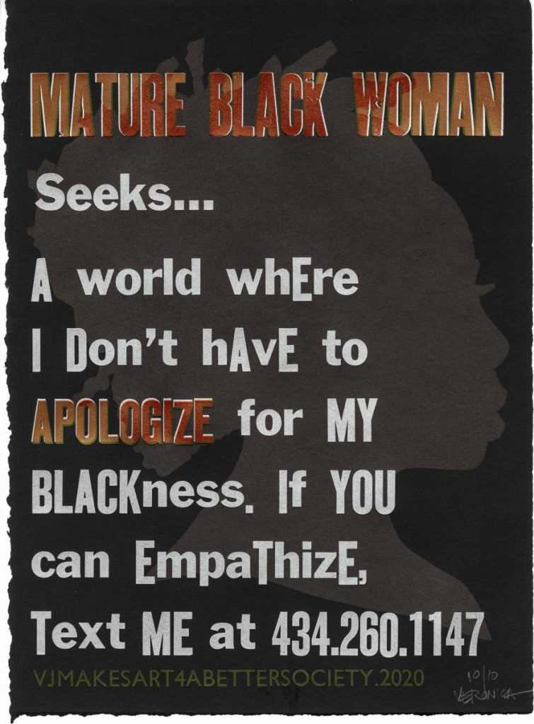 MATURE BLACK WOMAN Seeks… A world where I don't have to APOLOGIZE for my blackness. If you can empathize, text me at 434.260.1147. Mature Black Woman Seeks… by Veronica Jackson – 2 of 3 Design Concept: Display a series of advertising broadsides pasted on walls around Virginia. The ads offer critical commentary that telegraph messages speaking to what a mature black woman seeks in order to combat invisibility, illegibility, vulnerability, fears, and devaluation wrought as a result of her existence in America. The purpose of these ads is to educate the public w/ love and a bit of humor about one black woman's struggle to simply live in a racially biased and prejudiced society. Veronica Jackson: VOICE OVERS project @ Virginia Center for the Book; Charlottesville, VA