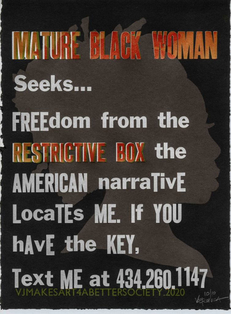 MATURE BLACK WOMAN Seeks… Freedom from the RESTRICTIVE BOX the American narrative locates me. If you have the key, text me at 434.260.1147. Mature Black Woman Seeks… by Veronica Jackson – 3 of 3 Design Concept: Display a series of advertising broadsides pasted on walls around Virginia. The ads offer critical commentary that telegraph messages speaking to what a mature black woman seeks in order to combat invisibility, illegibility, vulnerability, fears, and devaluation wrought as a result of her existence in America. The purpose of these ads is to educate the public w/ love and a bit of humor about one black woman's struggle to simply live in a racially biased and prejudiced society. Veronica Jackson: VOICE OVERS project @ Virginia Center for the Book; Charlottesville, VA