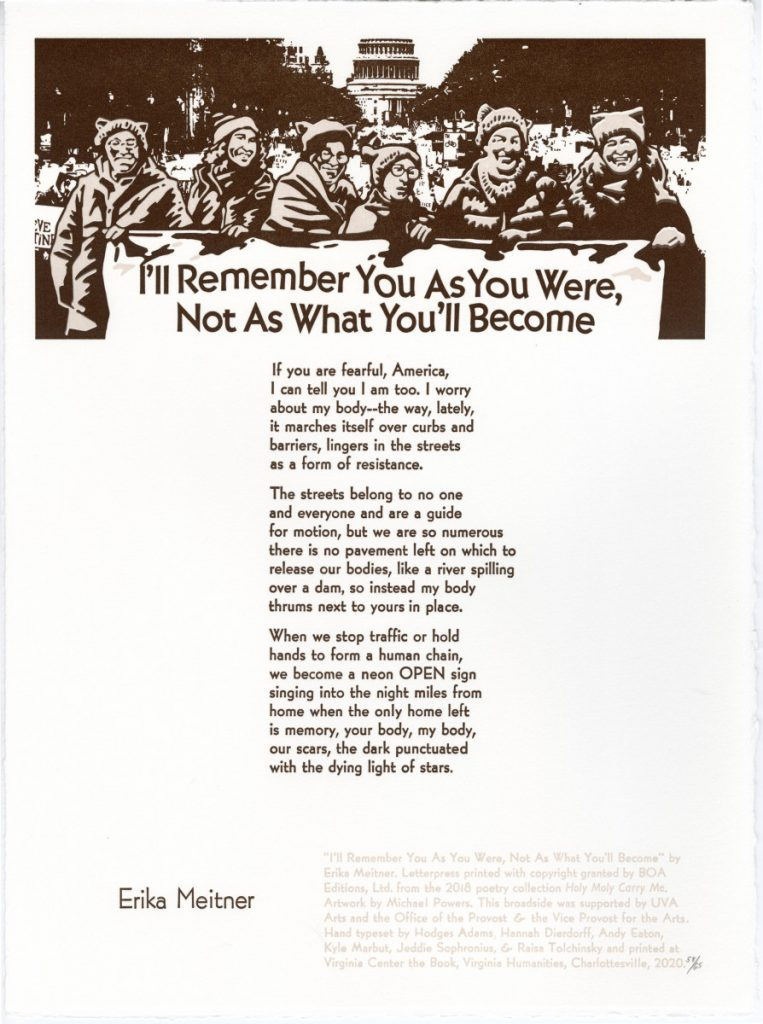 """I'll Remember You As You Were, Not As What You'll Become If you are fearful, America, I can tell you I am too. I worry about my body–the way, lately, it marches itself over curbs and barriers, lingers in the streets as a form of resistance. The streets belong to no one and everyone and are a guide for motion, but we are so numerous there is no pavement left on which to release our bodies, like a river spilling over a dam, so instead my body thrums next to yours in place. When we stop traffic or hold hands to form a human chain, we become a neon OPEN sign singing into the night miles from home when the only home left is memory, your body, my body, our scars, the dark punctuated with the dying light of stars. – Erika Meitner. """"I'll Remember You as You Were, Not as What You'll Become"""" by Erika Meitner. Image by Michael Powers Letterpress printed with copyright granted by BOA Editions, Ltd. from the 2018 poetry collection Holy Moly Carry Me. This broadside was supported by UVA Arts and the Office of the Provost & the Vice Provost for the Arts. Hand typeset and printed at Virginia Center for the Book, a program of Virginia Humanities, in Charlottesville."""